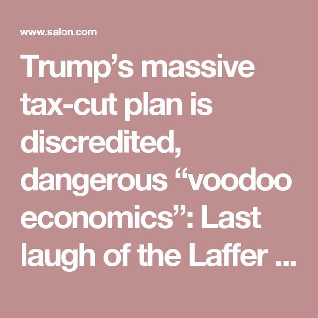 "Trump's massive tax-cut plan is discredited, dangerous ""voodoo economics"": Last laugh of the Laffer Curve? - Salon.com"