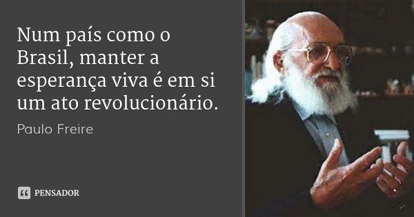 Num país como o Brasil, manter a esperança viva é em si um ato revolucionário.... Frase de Paulo Freire.