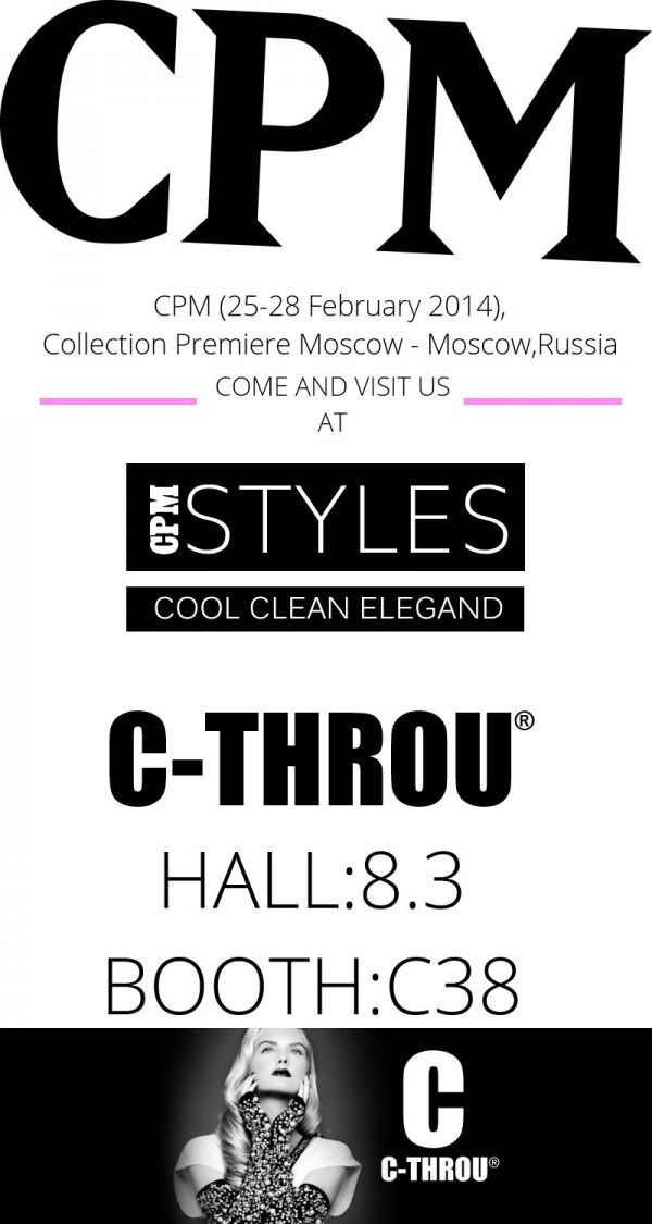 C-THROU - CPM (25-28 February 2014),Collection Premiere Moscow - Moscow,Russia  CPM INFORMATION S.KOURTI   P. SARALIOTI  LTD COMPANY NAME: C-THROU  Dear customers  We are glad to welcome you all to the forthcoming edition of CPM - Collection Première Moscow in 25-28 February 2014  Our Booth: CPM STYLES  Hall:8.3 Booth: C38  Showroom: 44 Kosti Palama str., N. Chalkidona 143.43, Athens – Greece tel: +30 210 2587016 fax: +30 210 2587016 e-mail: info@c-throu.com website: http://www.c-throu.com/