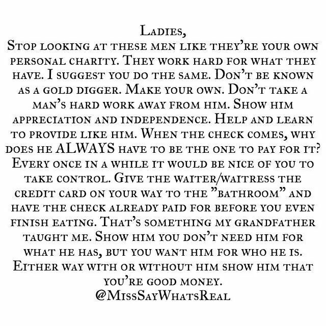 Ladies, stop looking at these men like they're your own personal charity. They work hard for what they have. I suggest you do the same. Don't be known as a gold digger. Make your own. Don't take a man's hard work away from him. Show him appreciation and intended. Help and learn to provide line him. When the check comes, why does he always have to be the one to pay for it?