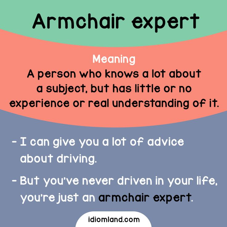 Idiom of the day: Armchair expert Meaning: A person who knows a lot about a subject, but has little or no experience or real understanding of it. Example: - I can give you a lot of advice about driving. - But you've never driven in your life, you're...