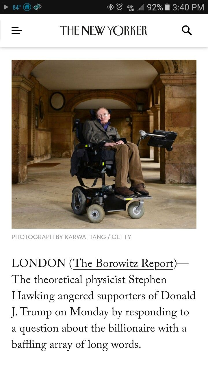 """LONDON (The Borowitz Report)—The theoretical physicist Stephen Hawking angered supporters of Donald J. Trump on Monday by responding to a question about the billionaire with a baffling array of long words. Speaking to a television interviewer in London, Hawking called Trump """"a demagogue who seems to appeal to the lowest common denominator,"""" a statement that many Trump supporters believed was intentionally designed to confuse them. STEPHEN HAWKING TRUMP COMMENTS"""