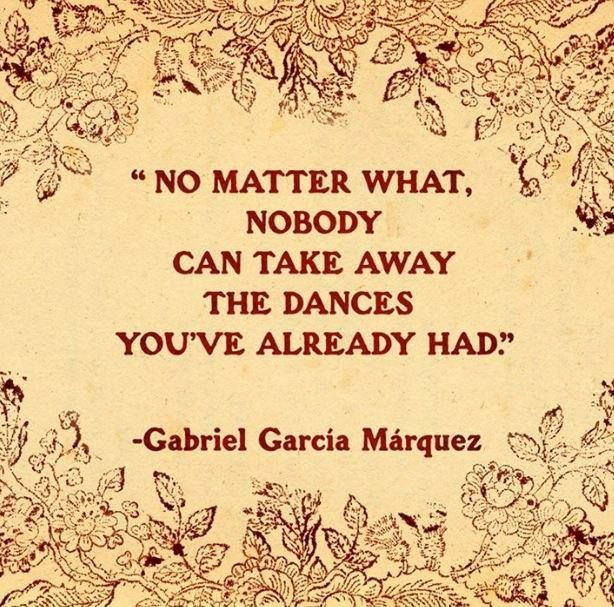 No matter what, nobody can take away the dances you've already had. ~ Gabriel García Márquez