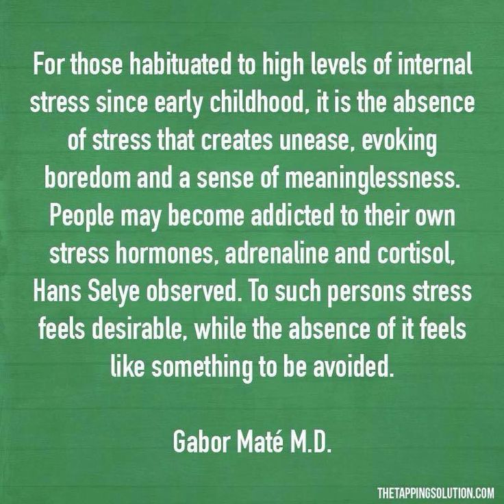 """For those habituated to high levels of internal stress since early childhood, it is the absence of stress that creates unease, evoking boredom and a sense of meaninglessness.  People may become addicted to their own stress hormones, adrenaline and cortisol, Hans Selye observed.  to such persons, stress feels desirable, while the absence of it feels like something to be avoided."" -  Gabor Mate MD"