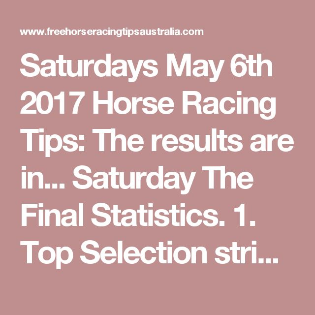 Saturdays May 6th 2017 Horse Racing Tips:  The results are in...  Saturday The Final Statistics.  1. Top Selection strike rate at 32% out of 97 races.  2. Top 2 Selections strike rate at 53% out of 97 races.  3. Exacta strike rate at 42% out of 97 races.  + Best Top Selection win dividend: $11.20  + Best tipped Exacta dividend: $175.10  + Best Trifecta dividend: $204.80  + Best First 4 dividend: $62.80  + Best Quadrella dividend: $1059.60