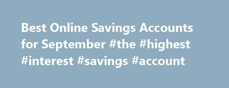 Best Online Savings Accounts for September #the #highest #interest #savings #account http://savings.remmont.com/best-online-savings-accounts-for-september-the-highest-interest-savings-account/  Best Online Savings Accounts for September This is my review of the SmartyPig Savings Account....