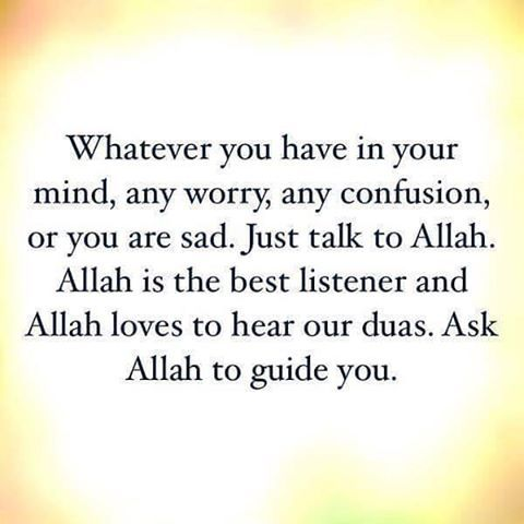 Whatever you have in your mind, any worry, any confusion or you are sad. Just talk to Allah. Allah loves to hear our duas. Ask Allah to guide you.