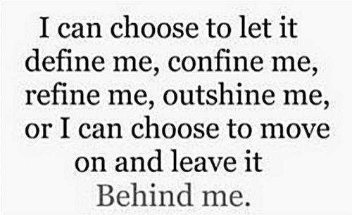 I can choose to let it define me, confine me, refine me, outshine me, or I can choose to move on and leave it behind me.