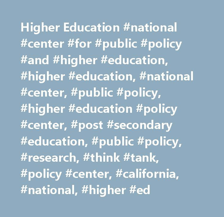 Higher Education #national #center #for #public #policy #and #higher #education, #higher #education, #national #center, #public #policy, #higher #education #policy #center, #post #secondary #education, #public #policy, #research, #think #tank, #policy #center, #california, #national, #higher #ed…