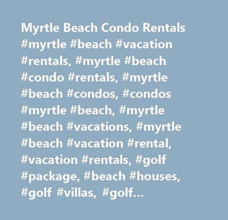 Myrtle Beach Condo Rentals #myrtle #beach #vacation #rentals, #myrtle #beach #condo #rentals, #myrtle #beach #condos, #condos #myrtle #beach, #myrtle #beach #vacations, #myrtle #beach #vacation #rental, #vacation #rentals, #golf #package, #beach #houses, #golf #villas, #golf #packages # http://michigan.nef2.com/myrtle-beach-condo-rentals-myrtle-beach-vacation-rentals-myrtle-beach-condo-rentals-myrtle-beach-condos-condos-myrtle-beach-myrtle-beach-vacations-myrtle-beach-vacation-renta/  #…