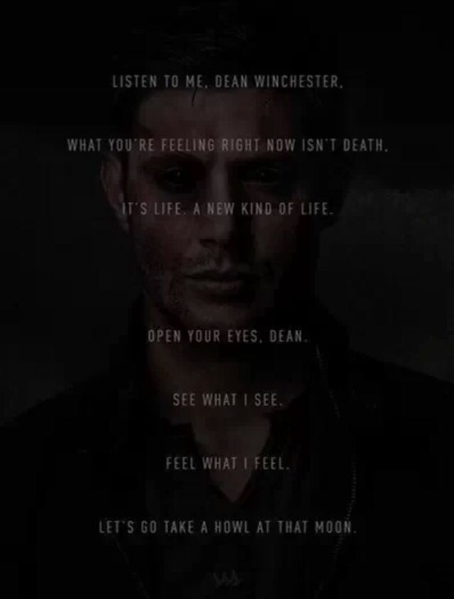 Supernatural * Season 9 finale ~ Crowley to Dean ~ Listen to me, Dean Winchester, what you are feeling right now isn't Death. It's Life. A new kind of Life. Open your Eyes, Dean. See what I See. Feel what I Feel. Let's go take a Howl at that Moon.