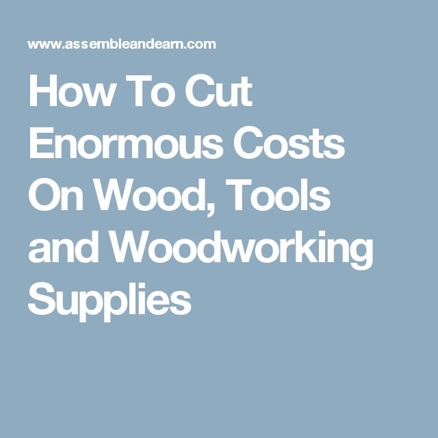 How To Cut Enormous Costs On Wood, Tools and Woodworking Supplies