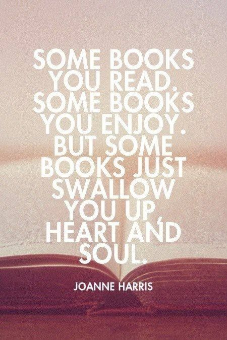 """Some books you read. Some books you enjoy. But some books just swallow you up heart and soul."" ~ Joanne Harris"