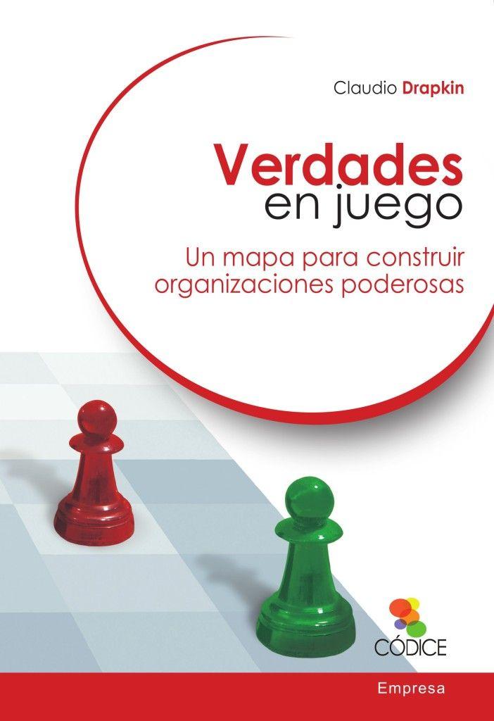 Verdades en juego : un mapa para construir organizaciones poderosas / Claudio Drapkin (2014)