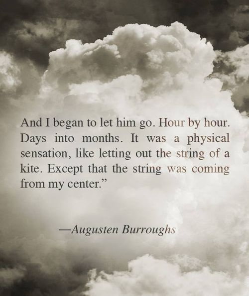 And I began to let him go. Hour by hour. Days into months. It was a physical sensation, like letting out the string of a kite. Except that string was coming from my center.