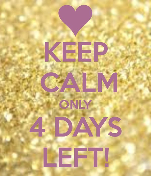 KEEP CALM ONLY 4 DAYS LEFT! - KEEP CALM AND CARRY ON Image Generator - brought to you by the Ministry of Information