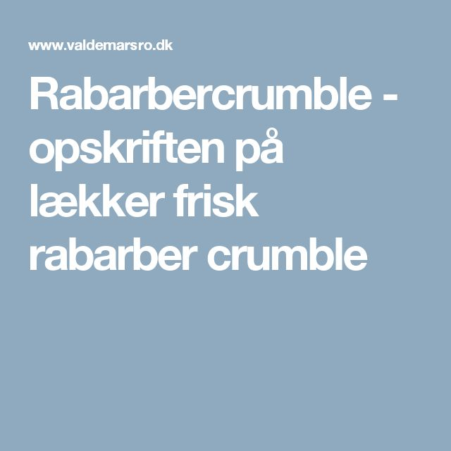 Rabarbercrumble - opskriften på lækker frisk rabarber crumble