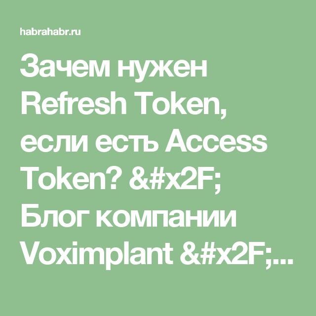 Зачем нужен Refresh Token, если есть Access Token? / Блог компании Voximplant / Хабрахабр