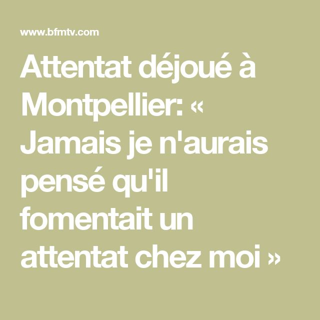 Attentat déjoué à Montpellier: « Jamais je n'aurais pensé qu'il fomentait un attentat chez moi »