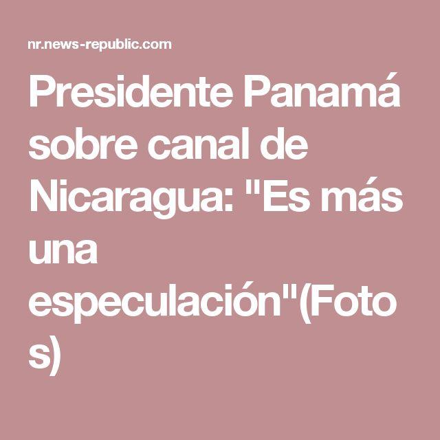 """Presidente Panamá sobre canal de Nicaragua: """"Es más una especulación""""(Fotos)"""