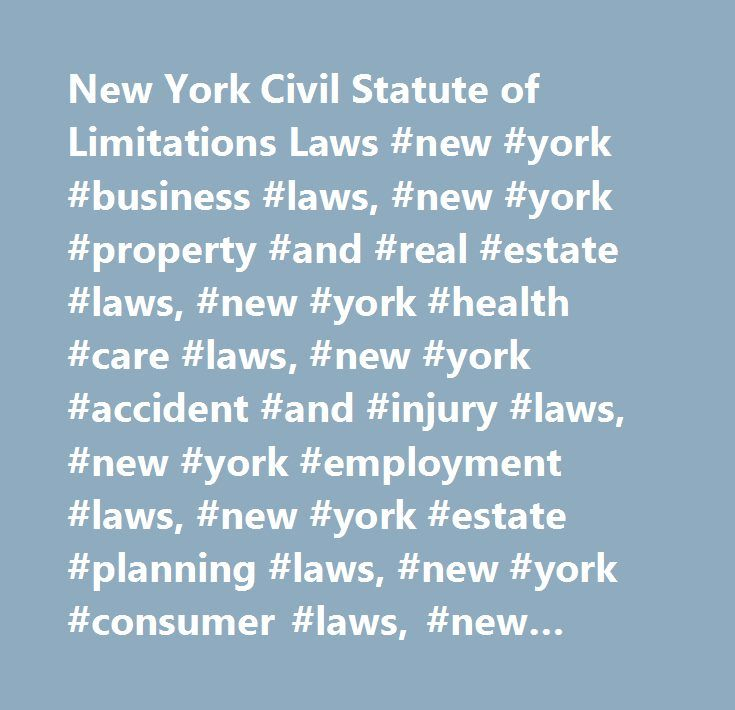 New York Civil Statute of Limitations Laws #new #york #business #laws, #new #york #property #and #real #estate #laws, #new #york #health #care #laws, #new #york #accident #and #injury #laws, #new #york #employment #laws, #new #york #estate #planning #laws, #new #york #consumer #laws, #new #york #statutes #of #limitations, #new #york #civil #rights #laws, #new #york #family #laws…