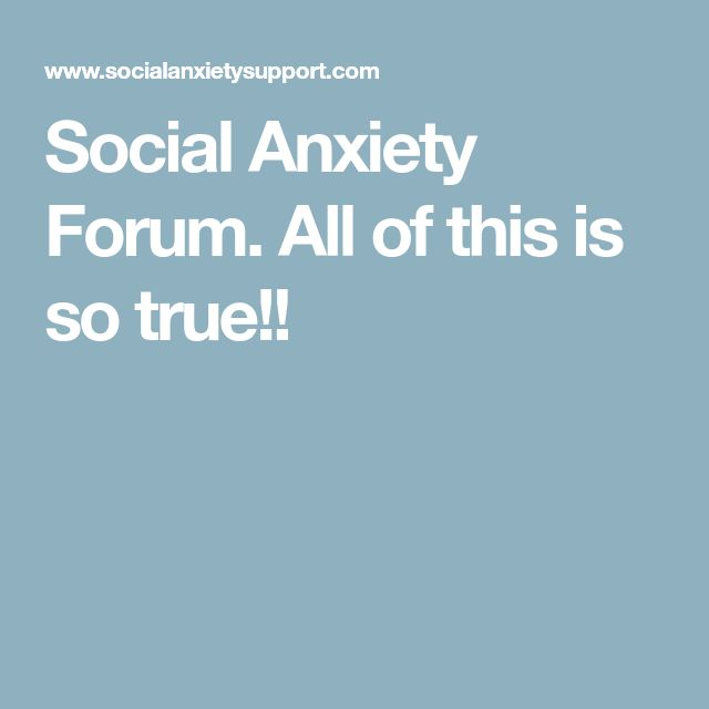 Social Anxiety Forum. All of this is so true!!