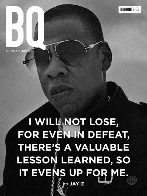 """I will not lose, for even in defeat, there's a valuable lesson learned, so it evens up for me"" - Jay Z"