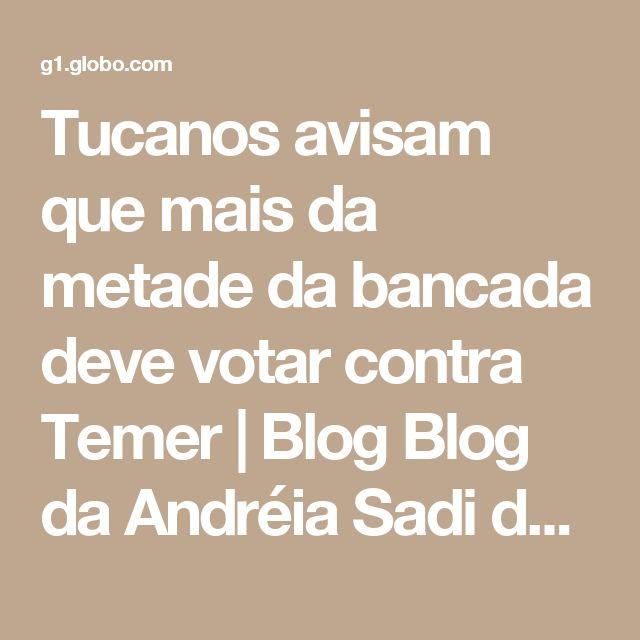 Tucanos avisam que mais da metade da bancada deve votar contra Temer   Blog Blog da Andréia Sadi da Rede Globo