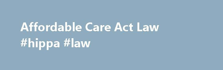 Affordable Care Act Law #hippa #law http://laws.remmont.com/affordable-care-act-law-hippa-law/  #healthcare law # The Law Quality Affordable Health Care for All Americans This section includes some of the primary ways the Affordable Care Act will impact health care and insurance in the United States through the Obama health care plan. These changes include: A requirement that nearly everyone have health insurance beginning January 1, 2014 […]
