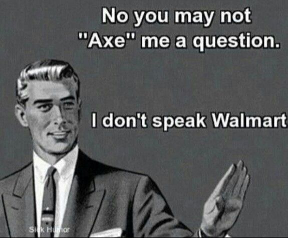 nice I don't speak Walmart humor...