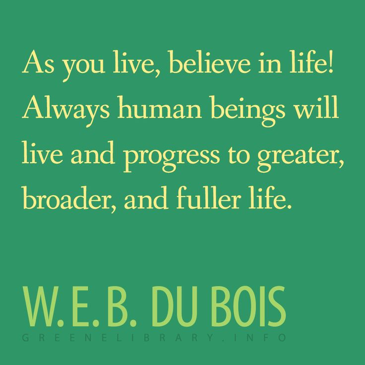 "Web Dubois Famous Quotes: ""As You Live, Believe In Life! Always Human Beings Will"