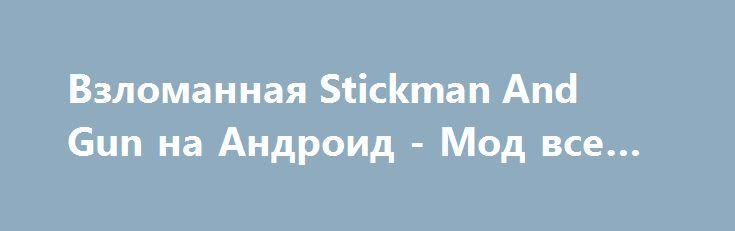 Взломанная Stickman And Gun на Андроид - Мод все открыто http://android-gamerz.ru/2260-vzlomannaya-stickman-and-gun-na-android-mod-vse-otkryto.html