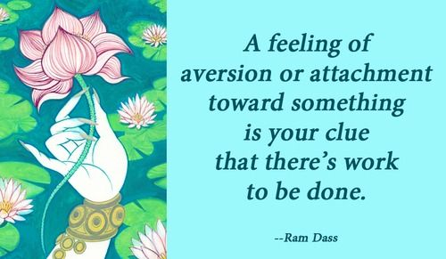 A feeling of aversion or attachment toward something is your clue that there's...   Ram Dass Picture Quotes   Quoteswave