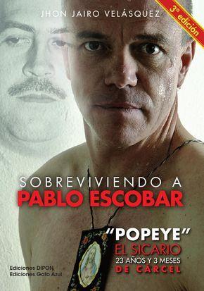 """Sobreviviendo a Pablo Escobar-Testimonio directo de  sicario del temible Cartel de Medellín; principal lugarteniente, secretario privado y amigo de Pablo Emilio Escobar Gaviria, """"el Patrón"""", el """"Capo de Capos""""… Jhon Jairo Velásquez Vásquez, alias """"Popeye""""j"""