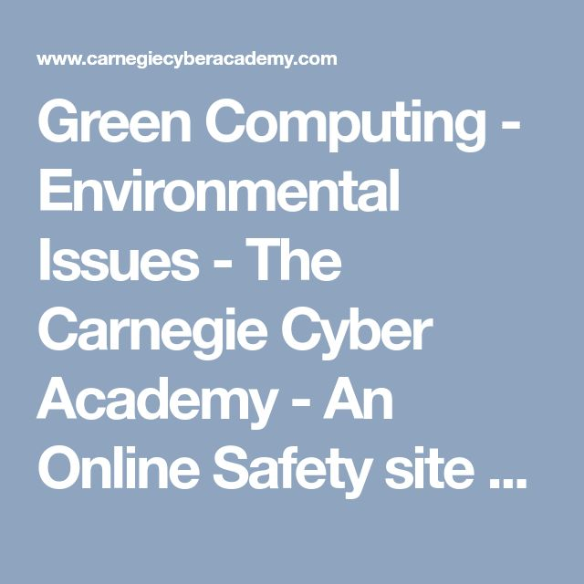 Green Computing - Environmental Issues - The Carnegie Cyber Academy - An Online Safety site and Games for Kids