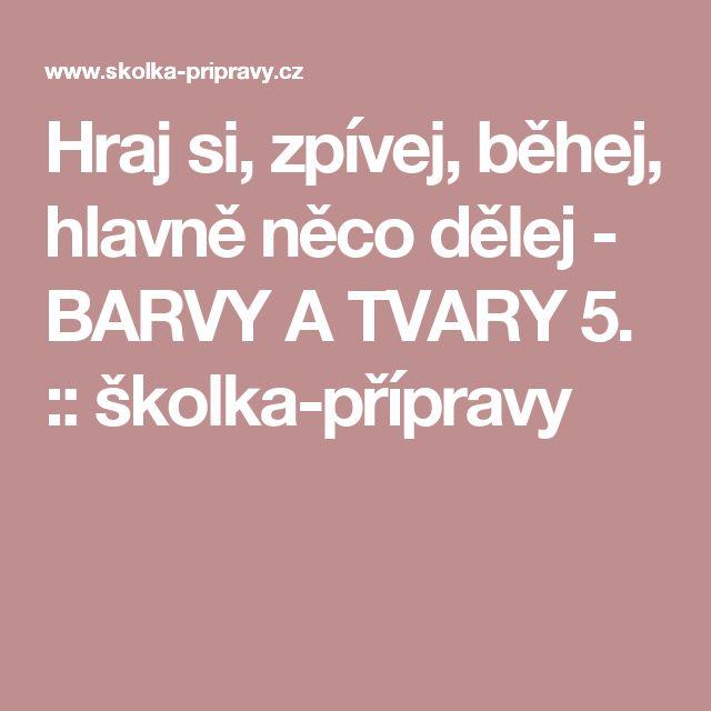 Hraj si, zpívej, běhej, hlavně něco dělej - BARVY A TVARY 5. :: školka-přípravy