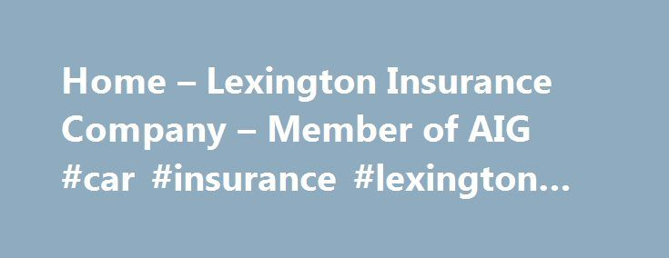 Home – Lexington Insurance Company – Member of AIG #car #insurance #lexington #ky http://mississippi.remmont.com/home-lexington-insurance-company-member-of-aig-car-insurance-lexington-ky/  # When it comes to your business, commitment is everything. Lexington's David Kennedy on Insurance Business America Hot 100 list for 2017. Lexington's David Kennedy has been recognized by Insurance Business America for inclusion on their Hot 100 list for 2017. The list recognizes influencers, innovators…