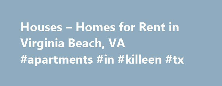 Houses – Homes for Rent in Virginia Beach, VA #apartments #in #killeen #tx http://apartments.remmont.com/houses-homes-for-rent-in-virginia-beach-va-apartments-in-killeen-tx/  #apartments for rent in virginia beach # Home Rentals in or near Virginia Beach, Virginia Explore Houses for Rent in Virginia Beach, VA A famous resort city, Virginia Beach has numerous hotels, motels, and restaurants near the ocean. The Guinness Book of Records cites Virginia Beach as having the longest pleasure beach…
