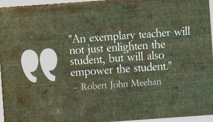 """An exemplary teacher will not just enlighten the student, but will also empower the student.""- Robert John Meehan"