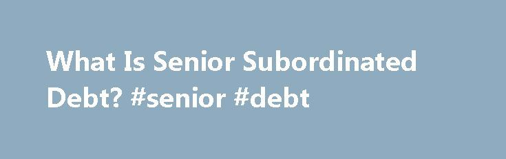 What Is Senior Subordinated Debt? #senior #debt http://tennessee.nef2.com/what-is-senior-subordinated-debt-senior-debt/  # What Is Senior Subordinated Debt? To understand senior and subordinated debt, it is important to understand the role of debt in the capital markets and how bond investors analyze, market and sell debt investments. In the investment and business world, debt comes in the form of bonds. When a company or government agency needs to borrow money, it may do so by issuing…