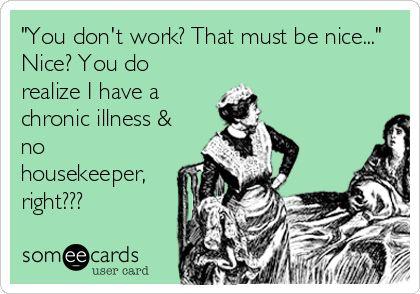 Having chronic illness IS a job! 24/7 no benefits and no vacation or overtime. Rheumatoid Arthritis
