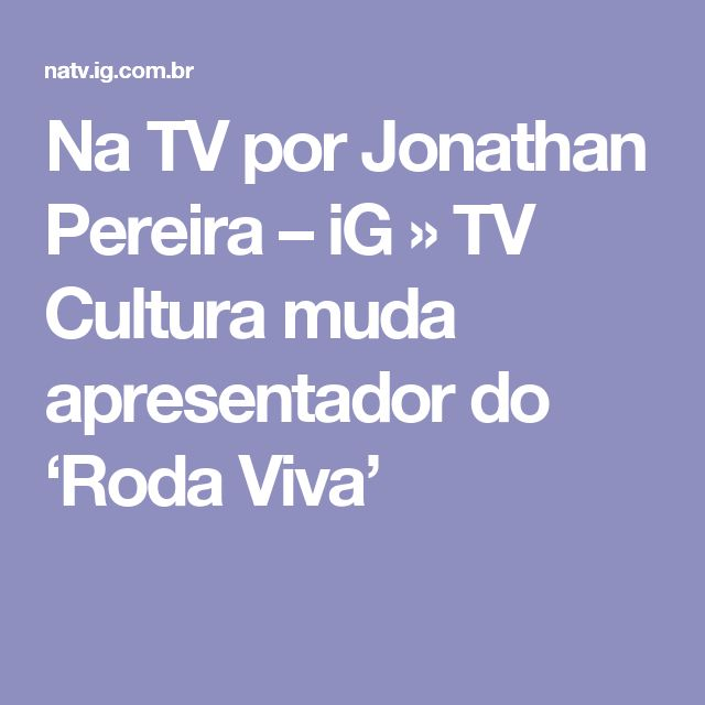Na TV por Jonathan Pereira – iG  » TV Cultura muda apresentador do 'Roda Viva'