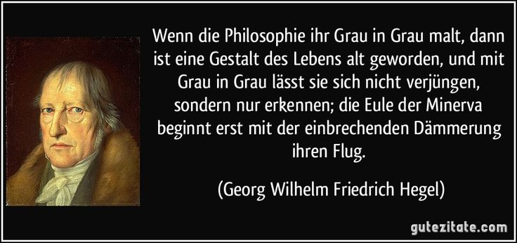 Wenn die Philosophie ihr Grau in Grau malt, dann ist eine Gestalt des Lebens alt geworden, und mit Grau in Grau lässt sie sich nicht verjüngen, sondern nur erkennen; die Eule der Minerva beginnt erst mit der einbrechenden Dämmerung ihren Flug. (Georg Wilhelm Friedrich Hegel)