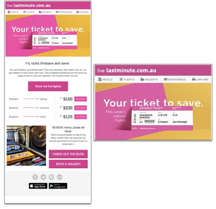 Client :Lastminute AU Country : AU URL : https://www.lastminute.com.au/ Category :Travel Goal: Lastminute AU wanted to automate and personalize flight merchandising campaigns. Challenge: They wanted to stray away from flight cost displays since the prices are subject to change frequently. Solution: Use Movable Ink's image personalization to add first and last name variable in the hero from the Expedia Flight Search API and populate three flights for a specific user.