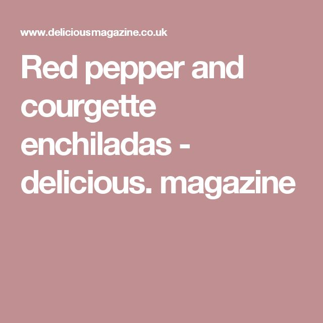 Red pepper and courgette enchiladas - delicious. magazine