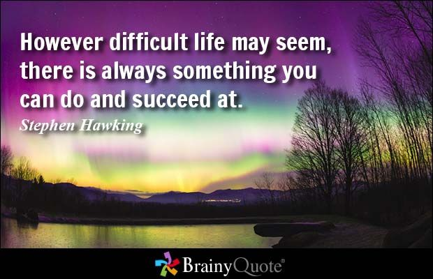 However difficult life may seem, there is always something you can do and succeed at. - Stephen Hawking #brainyquote #QOTD #success
