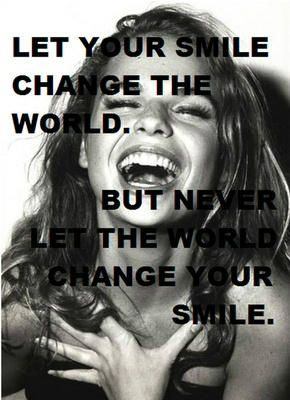 Let your smile change the world, but never let the world change your smile!!