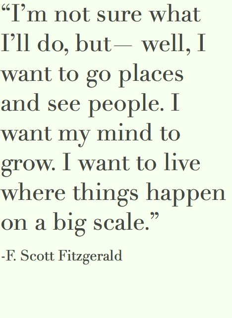 """""""I'm not sure what I'll do, but - well, I want to go places and see people. I want my mind to grow. I want to live where things happen on a big scale."""" - F. Scott Fitzgerald #quote"""