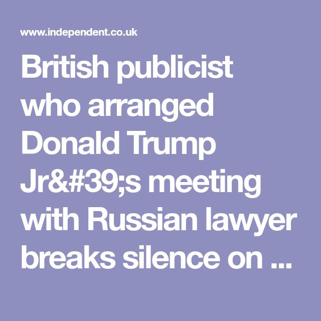 British publicist who arranged Donald Trump Jr's meeting with Russian lawyer breaks silence on collusion claims | The Independent