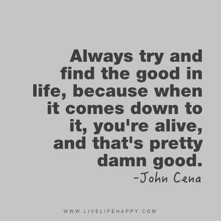 Always try and find the good in life, because when it comes down to it, you're alive, and that's pretty damn good. - John Cena